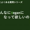【みんなにVeganになって欲しいの?】第1回veganによくある質問シリーズ